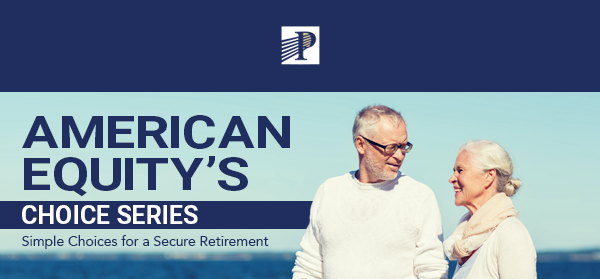 Premier Life & Annuities, LLC® | American Equity's Choice Series - Simple Choices for a secure Retirement