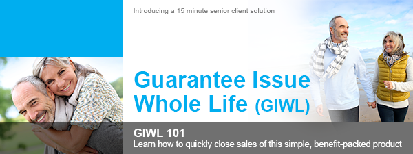 Guarantee Issue Whole Life (GIWL) - GIWL 101 | Learn how to quickly close sales of this simple, benefit-packed product. | Introducing a 15 minute senior client solution