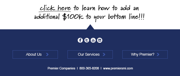 Click here to learn how to add an additional $100k to your bottom line!!! | About Us | Our Services | Why Premier? | Check us out on Social Media! | Premier Companies | 800-365-8208 | www.premiersmi.com
